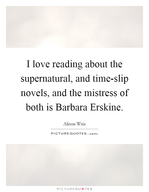 I love reading about the supernatural, and time-slip novels, and the mistress of both is Barbara Erskine Picture Quote #1