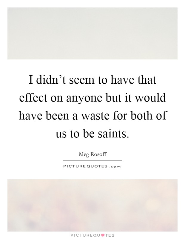 I didn't seem to have that effect on anyone but it would have been a waste for both of us to be saints Picture Quote #1