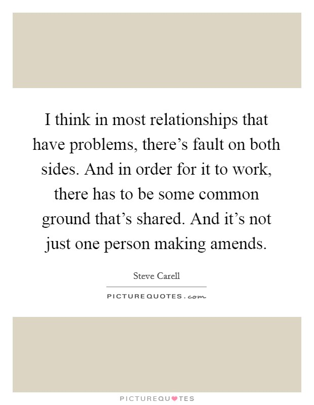 I think in most relationships that have problems, there's fault on both sides. And in order for it to work, there has to be some common ground that's shared. And it's not just one person making amends Picture Quote #1