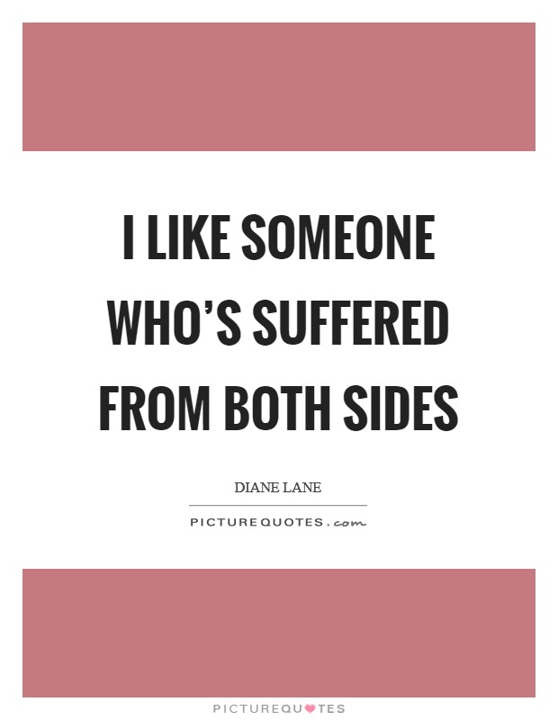 I like someone who's suffered from both sides Picture Quote #1