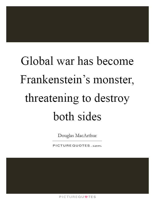 Global war has become Frankenstein's monster, threatening to destroy both sides Picture Quote #1