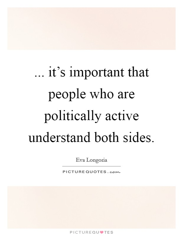 ... it's important that people who are politically active understand both sides Picture Quote #1