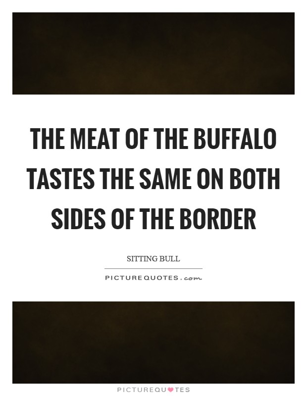 The meat of the buffalo tastes the same on both sides of the border Picture Quote #1