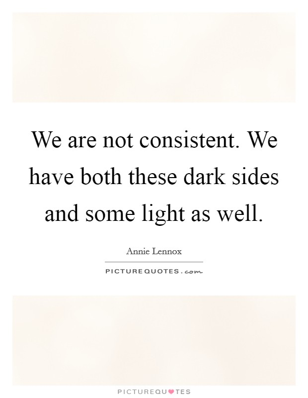 We are not consistent. We have both these dark sides and some light as well Picture Quote #1