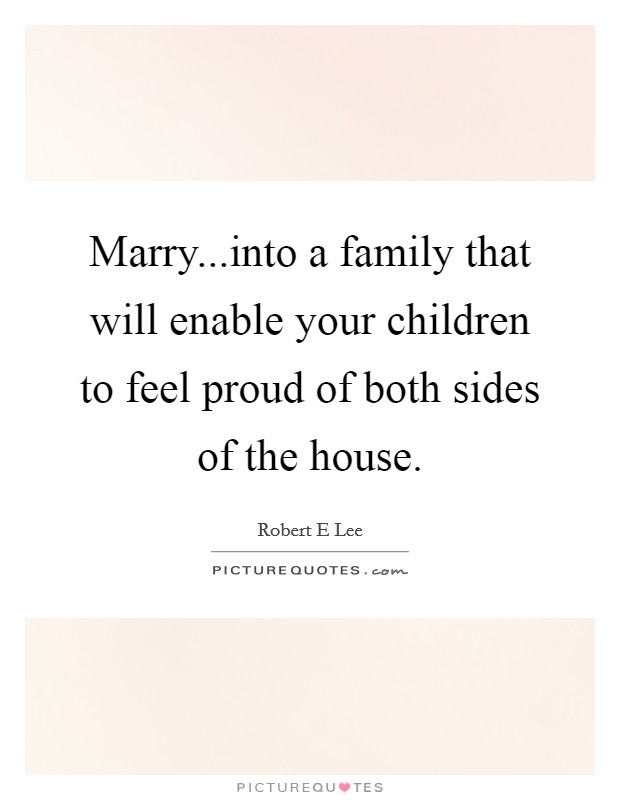 Marry...into a family that will enable your children to feel proud of both sides of the house Picture Quote #1