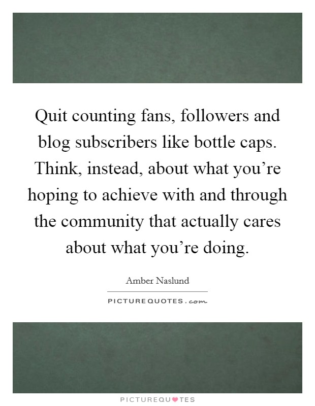 Quit counting fans, followers and blog subscribers like bottle caps. Think, instead, about what you're hoping to achieve with and through the community that actually cares about what you're doing Picture Quote #1