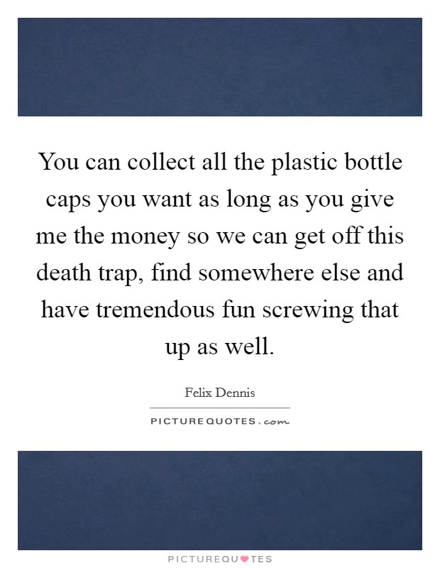 You can collect all the plastic bottle caps you want as long as you give me the money so we can get off this death trap, find somewhere else and have tremendous fun screwing that up as well Picture Quote #1