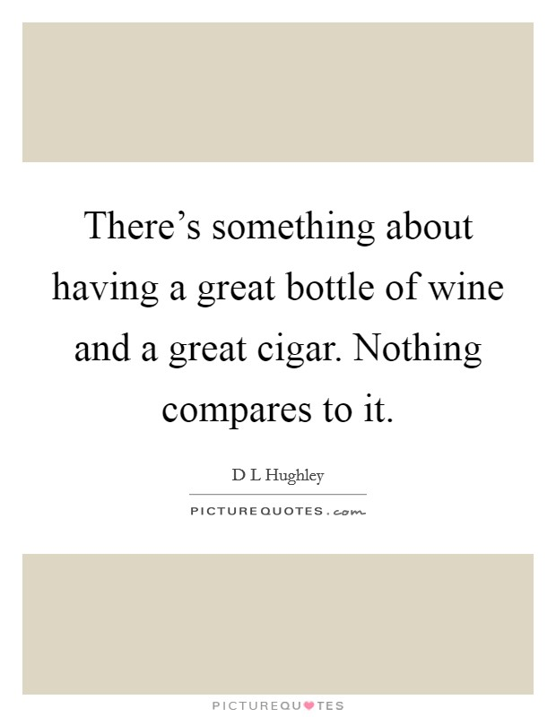 There's something about having a great bottle of wine and a great cigar. Nothing compares to it Picture Quote #1