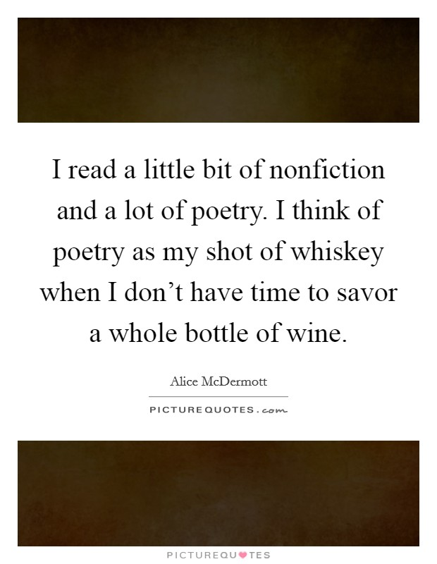 I read a little bit of nonfiction and a lot of poetry. I think of poetry as my shot of whiskey when I don't have time to savor a whole bottle of wine Picture Quote #1