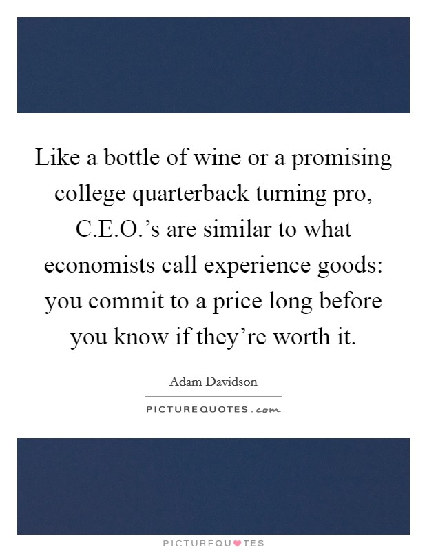 Like a bottle of wine or a promising college quarterback turning pro, C.E.O.'s are similar to what economists call experience goods: you commit to a price long before you know if they're worth it Picture Quote #1