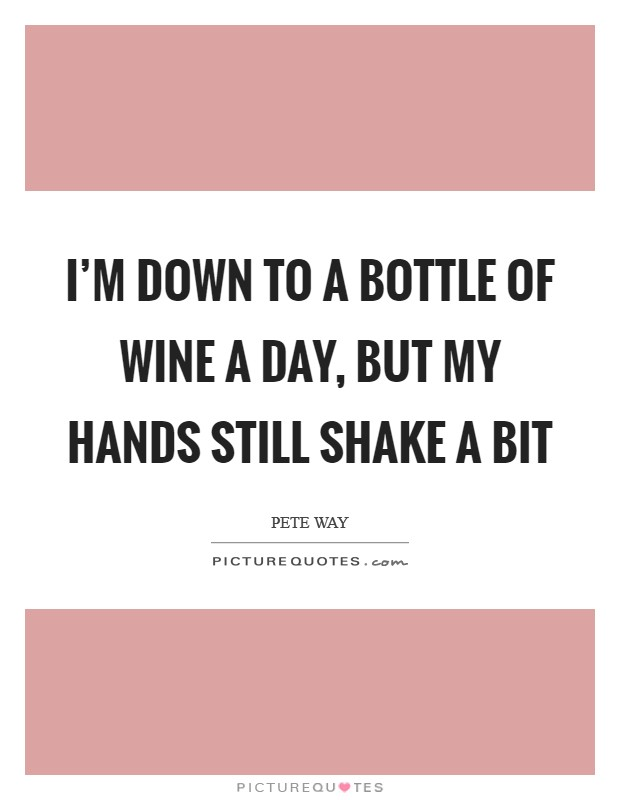 I'm down to a bottle of wine a day, but my hands still shake a bit Picture Quote #1