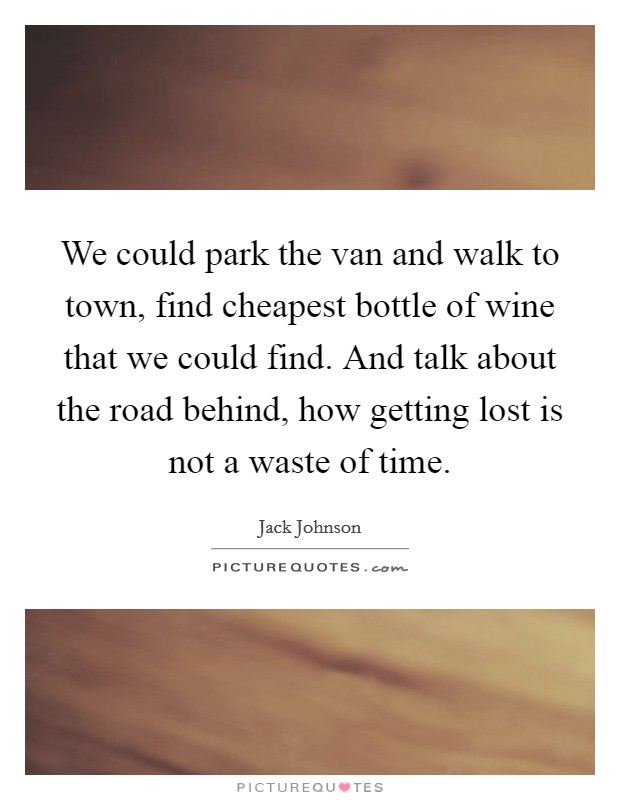 We could park the van and walk to town, find cheapest bottle of wine that we could find. And talk about the road behind, how getting lost is not a waste of time Picture Quote #1