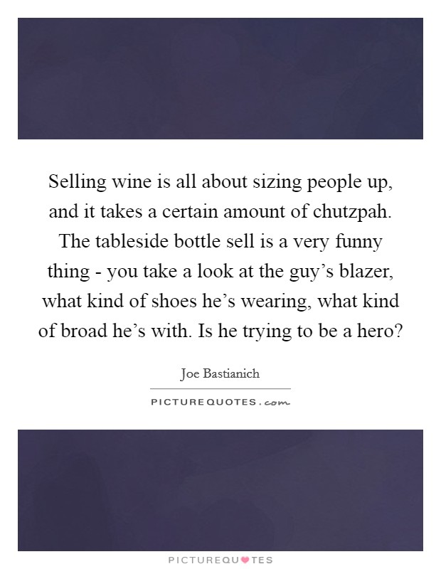 Selling wine is all about sizing people up, and it takes a certain amount of chutzpah. The tableside bottle sell is a very funny thing - you take a look at the guy's blazer, what kind of shoes he's wearing, what kind of broad he's with. Is he trying to be a hero? Picture Quote #1