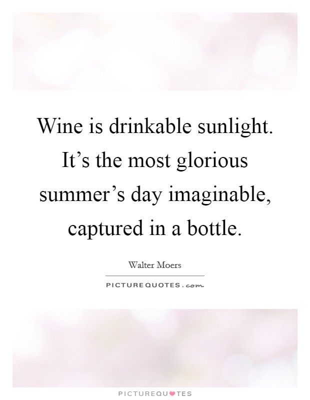 Wine is drinkable sunlight. It's the most glorious summer's day imaginable, captured in a bottle Picture Quote #1