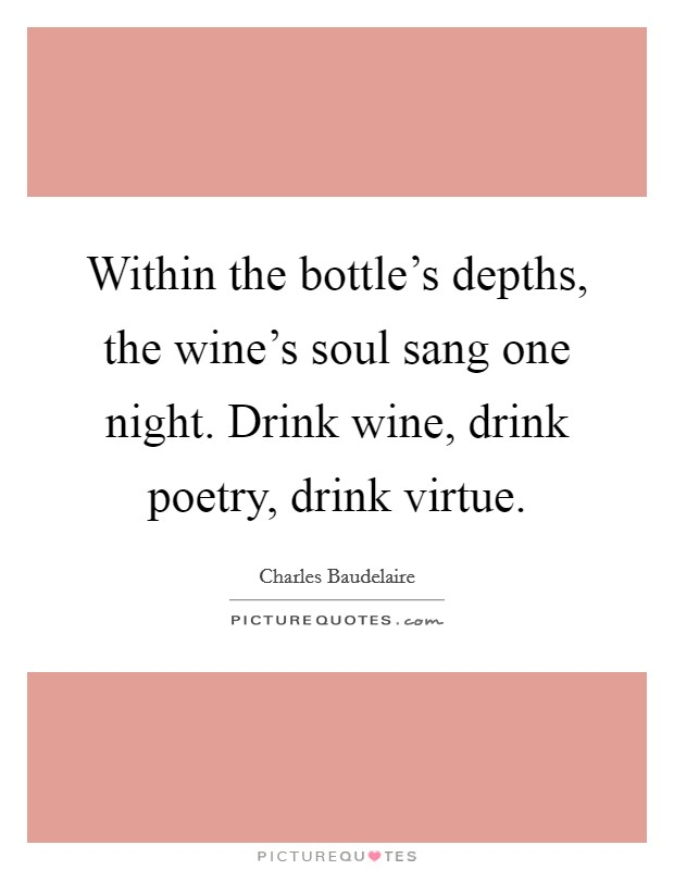 Within the bottle's depths, the wine's soul sang one night. Drink wine, drink poetry, drink virtue Picture Quote #1