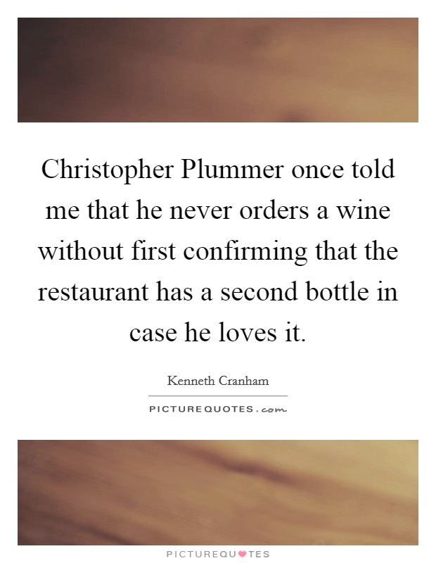 Christopher Plummer once told me that he never orders a wine without first confirming that the restaurant has a second bottle in case he loves it Picture Quote #1