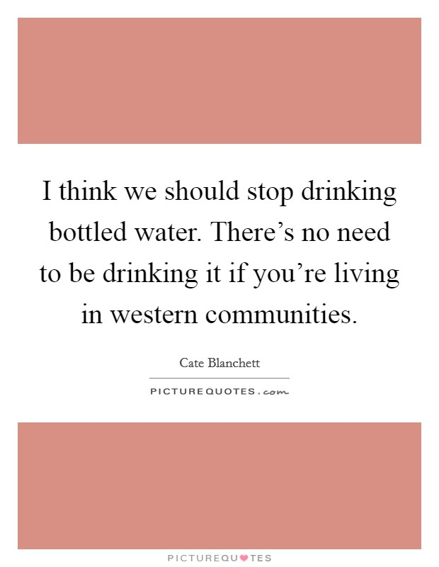 I think we should stop drinking bottled water. There's no need to be drinking it if you're living in western communities Picture Quote #1