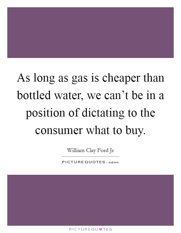 As long as gas is cheaper than bottled water, we can't be in a position of dictating to the consumer what to buy Picture Quote #1