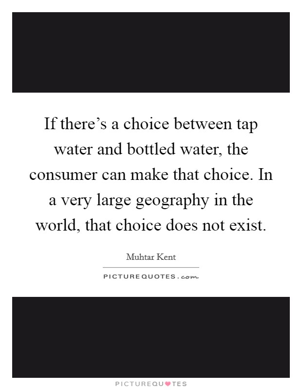 If there's a choice between tap water and bottled water, the consumer can make that choice. In a very large geography in the world, that choice does not exist Picture Quote #1