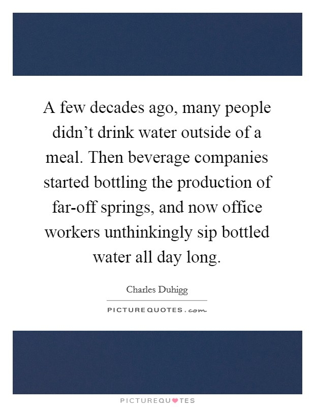 A few decades ago, many people didn't drink water outside of a meal. Then beverage companies started bottling the production of far-off springs, and now office workers unthinkingly sip bottled water all day long Picture Quote #1