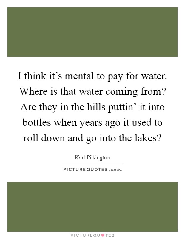I think it's mental to pay for water. Where is that water coming from? Are they in the hills puttin' it into bottles when years ago it used to roll down and go into the lakes? Picture Quote #1