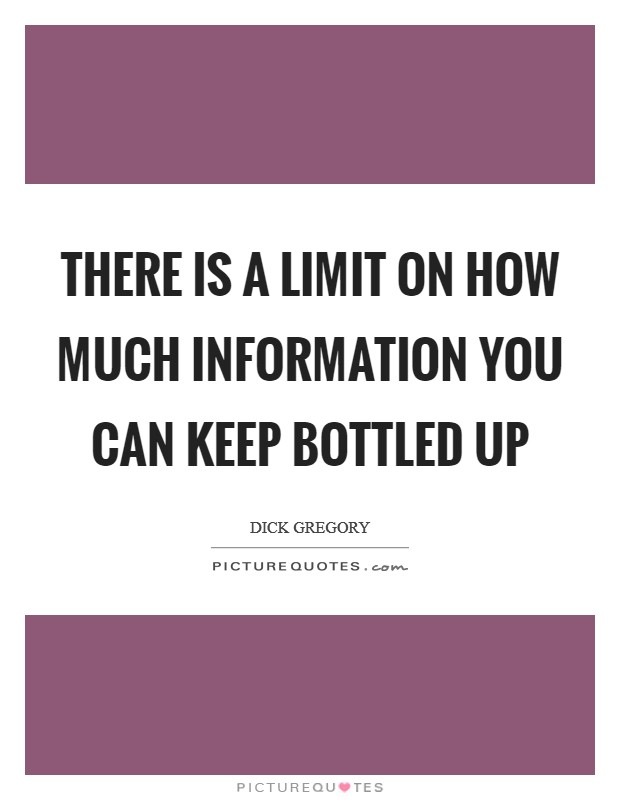There is a limit on how much information you can keep bottled up Picture Quote #1