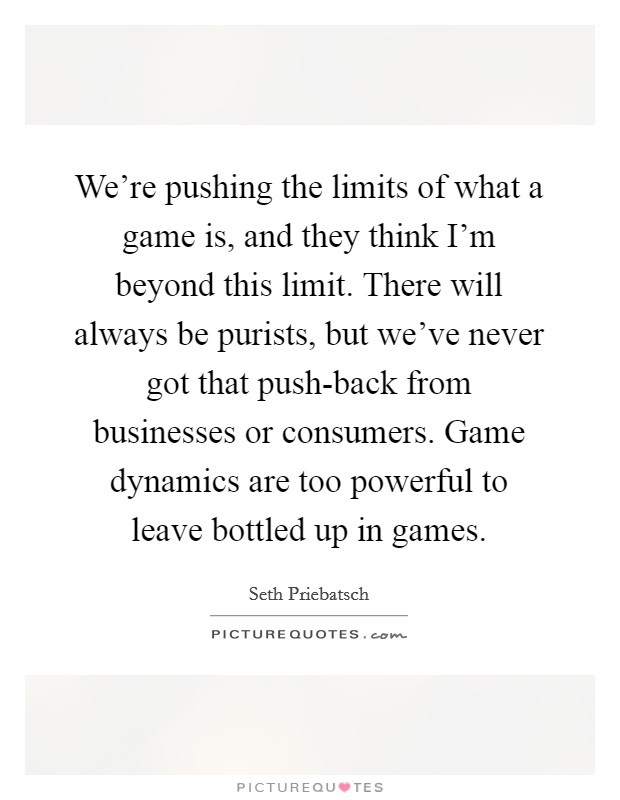 We're pushing the limits of what a game is, and they think I'm beyond this limit. There will always be purists, but we've never got that push-back from businesses or consumers. Game dynamics are too powerful to leave bottled up in games Picture Quote #1