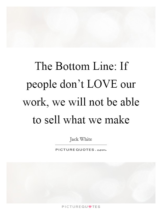 The Bottom Line: If people don't LOVE our work, we will not be able to sell what we make Picture Quote #1