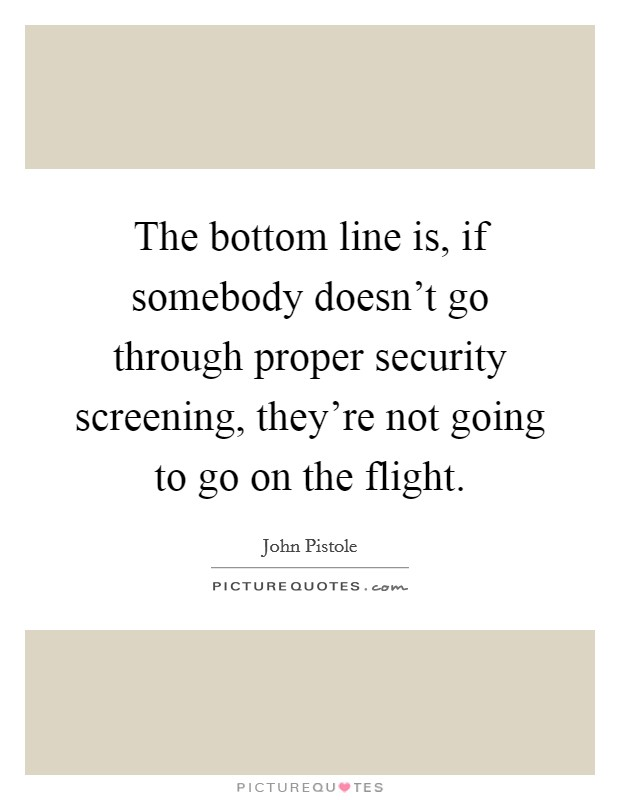 The bottom line is, if somebody doesn't go through proper security screening, they're not going to go on the flight Picture Quote #1