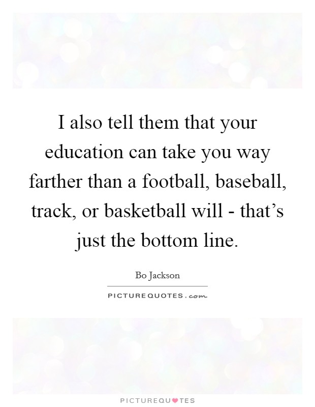 I also tell them that your education can take you way farther than a football, baseball, track, or basketball will - that's just the bottom line Picture Quote #1