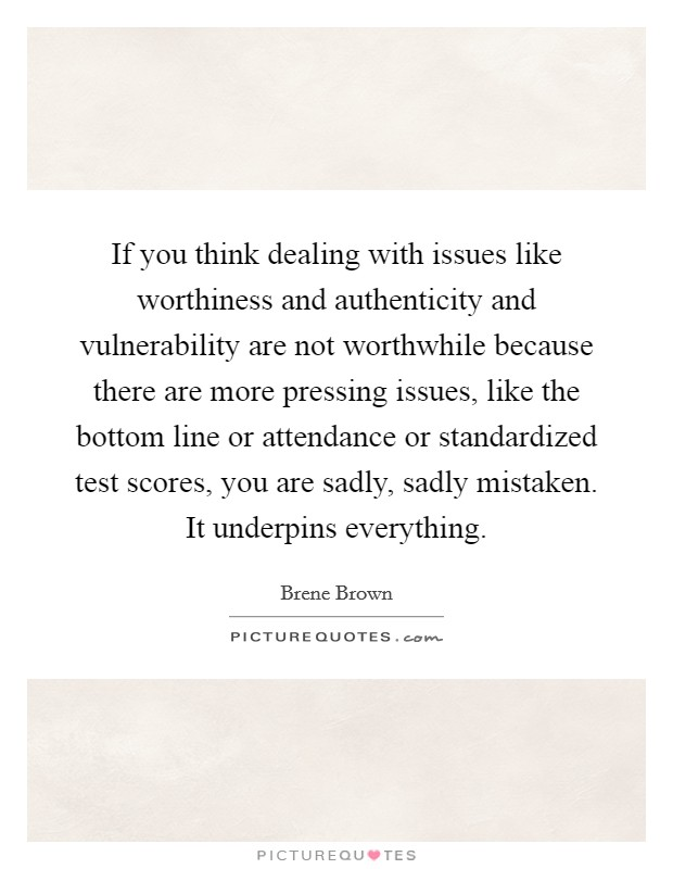 If you think dealing with issues like worthiness and authenticity and vulnerability are not worthwhile because there are more pressing issues, like the bottom line or attendance or standardized test scores, you are sadly, sadly mistaken. It underpins everything Picture Quote #1