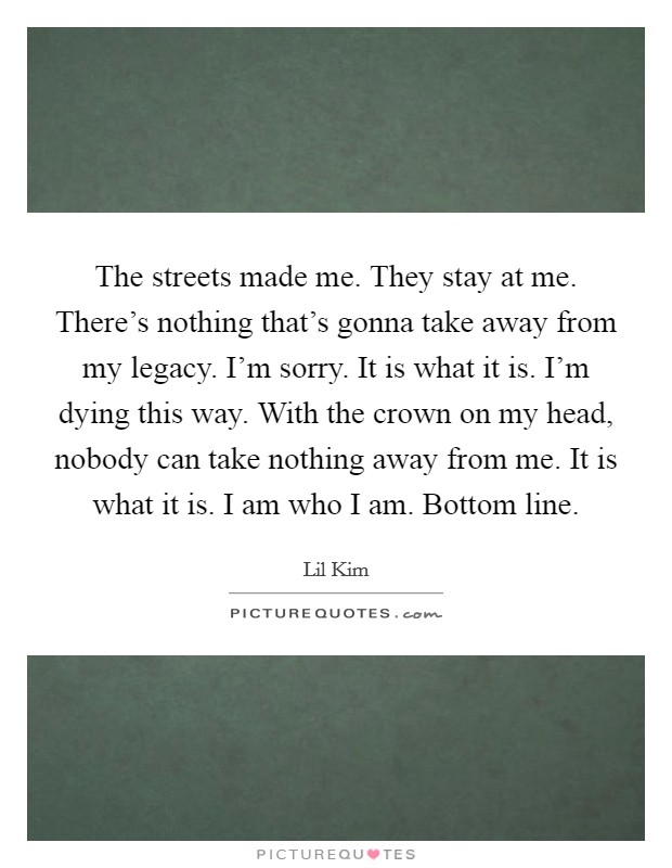 The streets made me. They stay at me. There's nothing that's gonna take away from my legacy. I'm sorry. It is what it is. I'm dying this way. With the crown on my head, nobody can take nothing away from me. It is what it is. I am who I am. Bottom line Picture Quote #1
