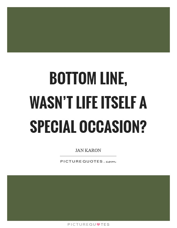 Bottom line, wasn't life itself a special occasion? Picture Quote #1