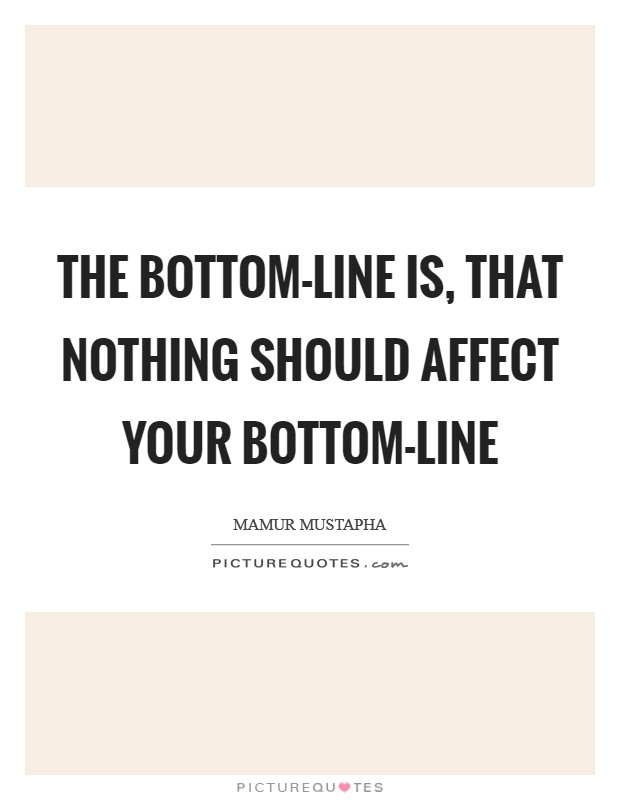 The bottom-line is, that nothing should affect your bottom-line Picture Quote #1