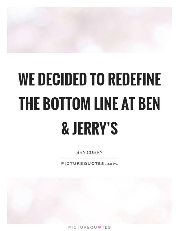 We decided to redefine the bottom line at Ben and Jerry's Picture Quote #1