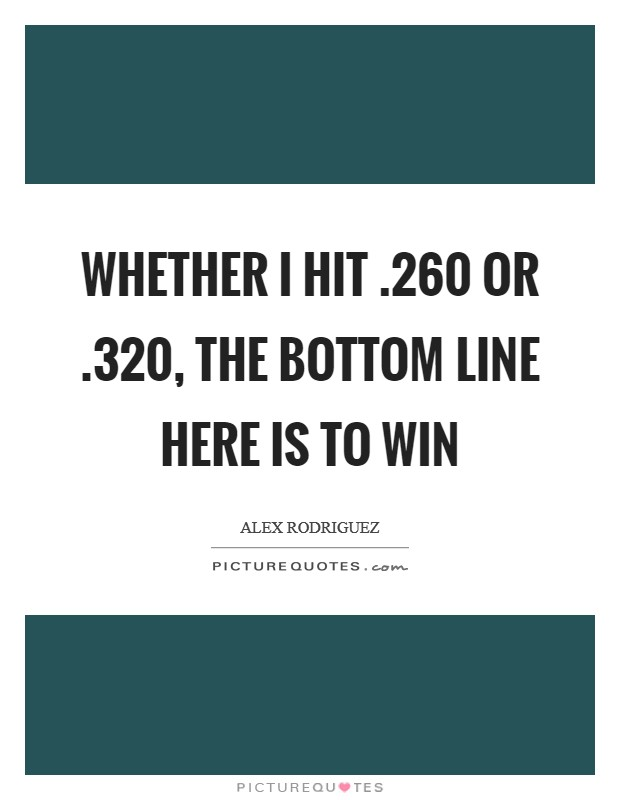 Whether I hit .260 or .320, the bottom line here is to win Picture Quote #1