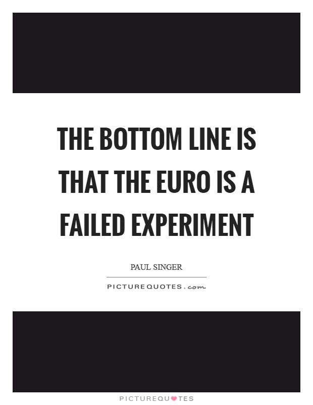 The bottom line is that the euro is a failed experiment Picture Quote #1