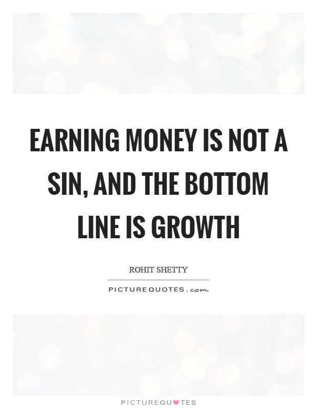 Earning money is not a sin, and the bottom line is growth Picture Quote #1