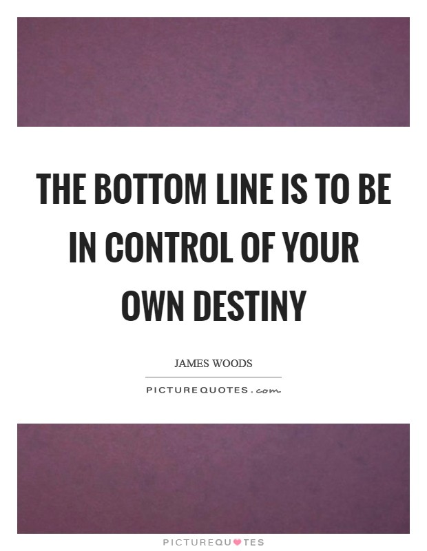 The bottom line is to be in control of your own destiny Picture Quote #1