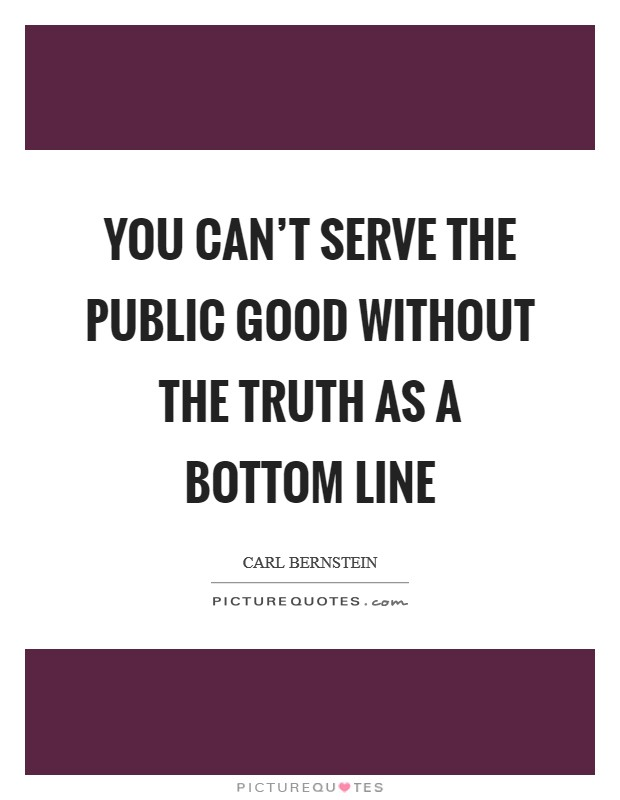 You can't serve the public good without the truth as a bottom line Picture Quote #1