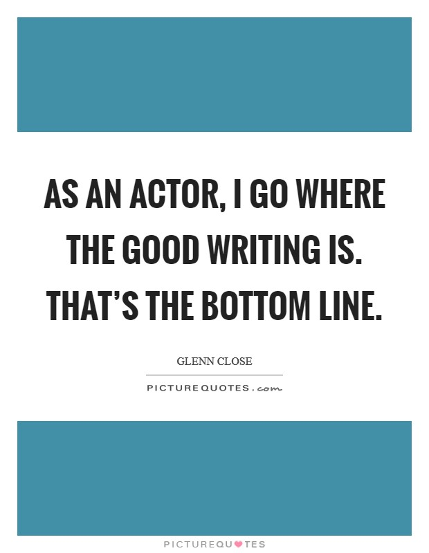 As an actor, I go where the good writing is. That's the bottom line Picture Quote #1