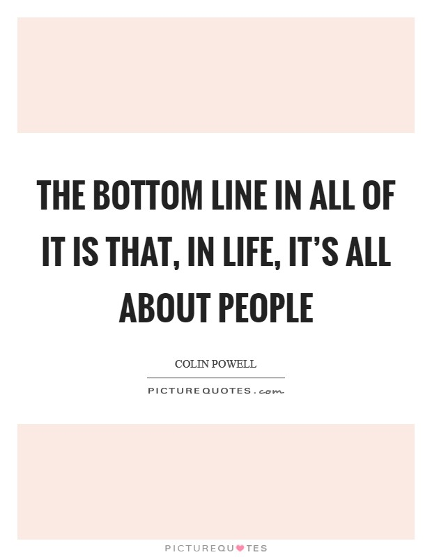 The bottom line in all of it is that, in life, it's all about people Picture Quote #1