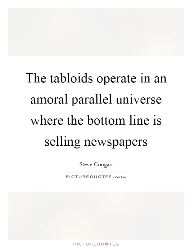 The tabloids operate in an amoral parallel universe where the bottom line is selling newspapers Picture Quote #1