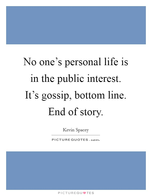 No one's personal life is in the public interest. It's gossip, bottom line. End of story Picture Quote #1