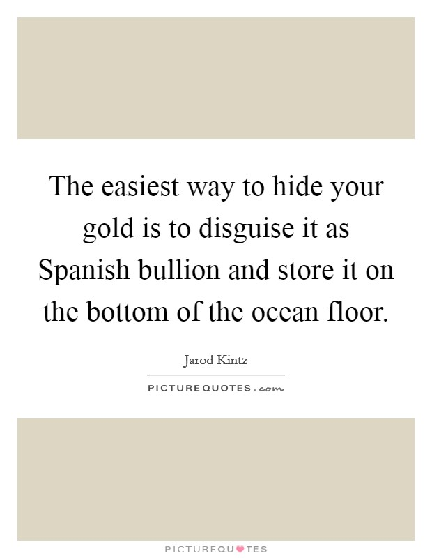 The easiest way to hide your gold is to disguise it as Spanish bullion and store it on the bottom of the ocean floor. Picture Quote #1