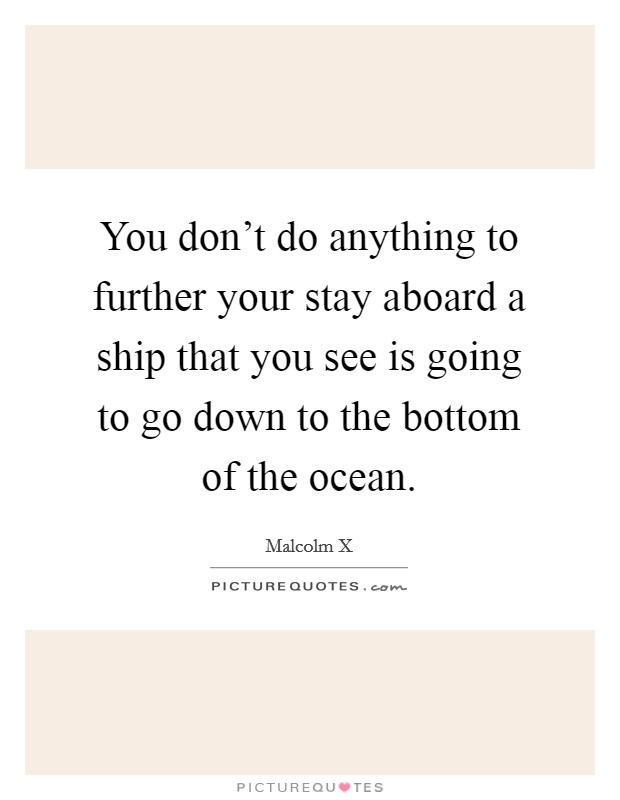 You don't do anything to further your stay aboard a ship that you see is going to go down to the bottom of the ocean Picture Quote #1
