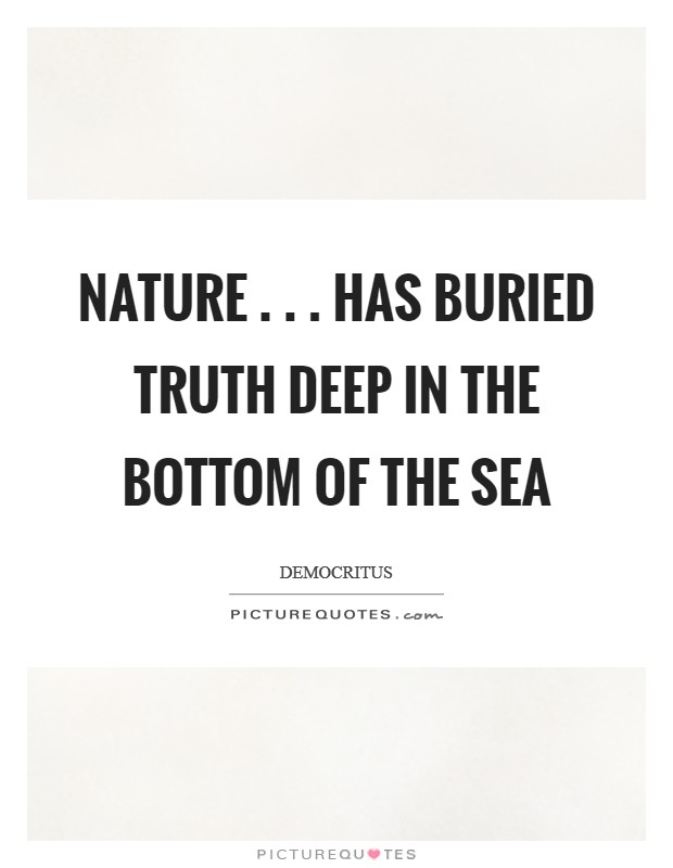 Nature . . . has buried truth deep in the bottom of the sea Picture Quote #1