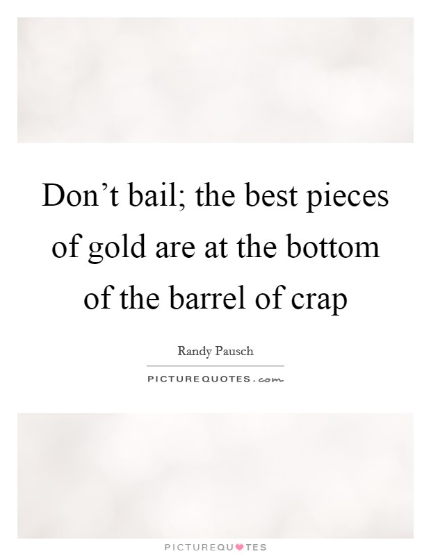 Don't bail; the best pieces of gold are at the bottom of the barrel of crap Picture Quote #1
