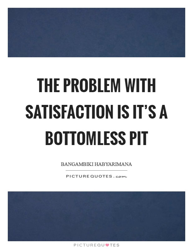 The problem with satisfaction is it's a bottomless pit Picture Quote #1