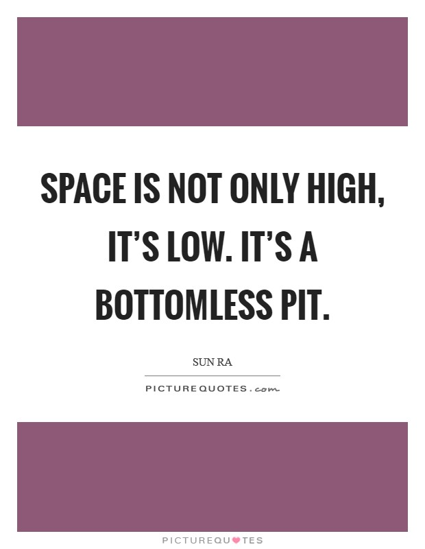 Space is not only high, it's low. It's a bottomless pit. Picture Quote #1